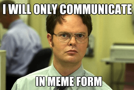 Dwight Shrute says he will only communicate in meme form