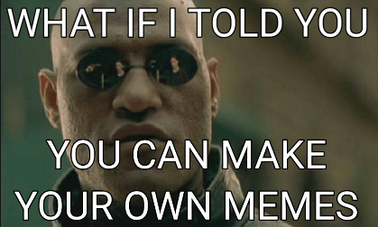 Morpheus says what if I told you you can make your own memes